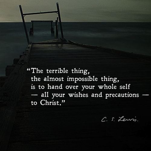 """The terrible thing, the almost impossible thing, is to hand over your whole self -- all your wishes and precautions -- to Christ. ~ CS Lewis"
