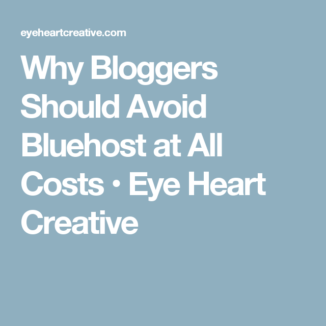 Why Bloggers Should Avoid Bluehost at All Costs • Eye Heart Creative