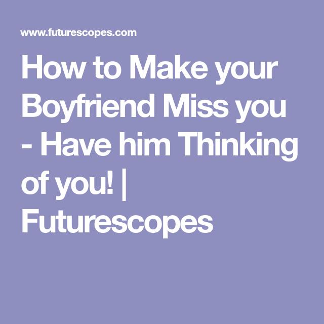 How to Make your Boyfriend Miss you - Have him Thinking of