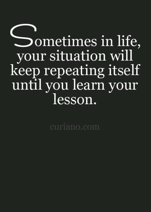 Sometimes in life your situation will keep repeating