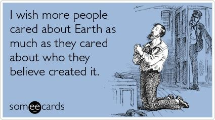 I wish more people cared about Earth as much as they cared about who they believe created it.