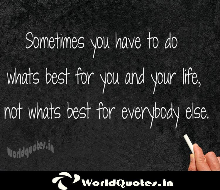Sometimes you have to do what's best for you and your Life, not what's best for everybody else.