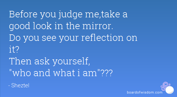 There Are Those Who Are Afraid To Look In The Mirror To See What They Really Are For If They Did T Look In The Mirror Before You Judge Me Forgiveness