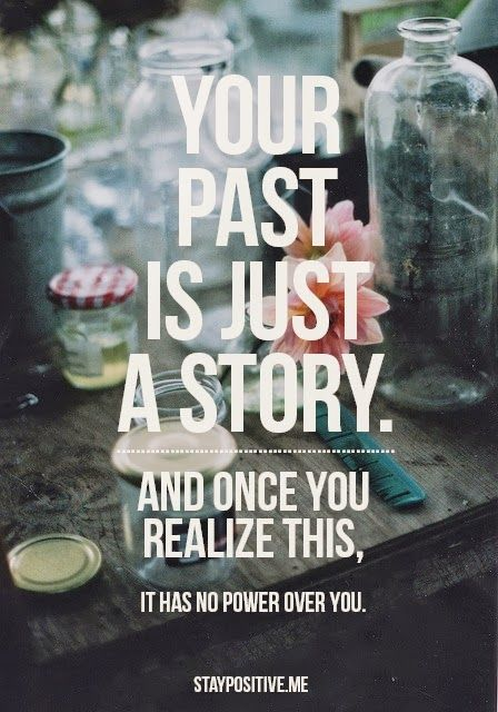Another pinner wrote: Your past is just a story...A chapter or perhaps a couple of chapters in time. You can always open up a book from the past and it will reveal the same lines,same stories,same endings.