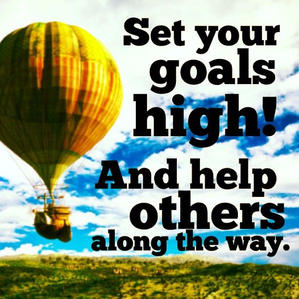 Set your goals high! And help others along the way.