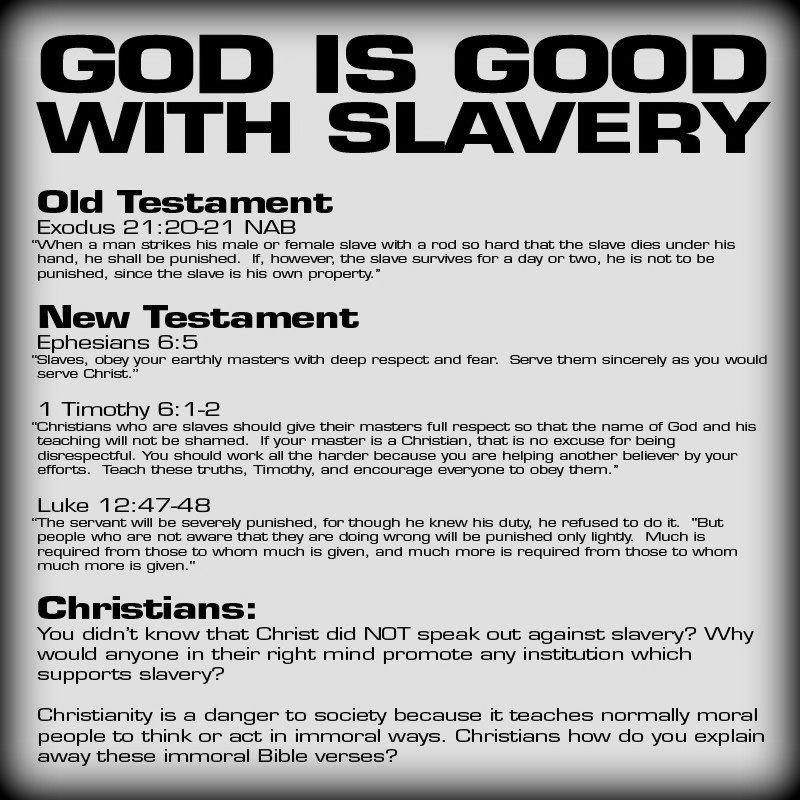 """God is good with slavery: Exodus 21:20-12, Ephesians 6:5, 1 Timothy 6:1-2, Luke 12:47-48"""