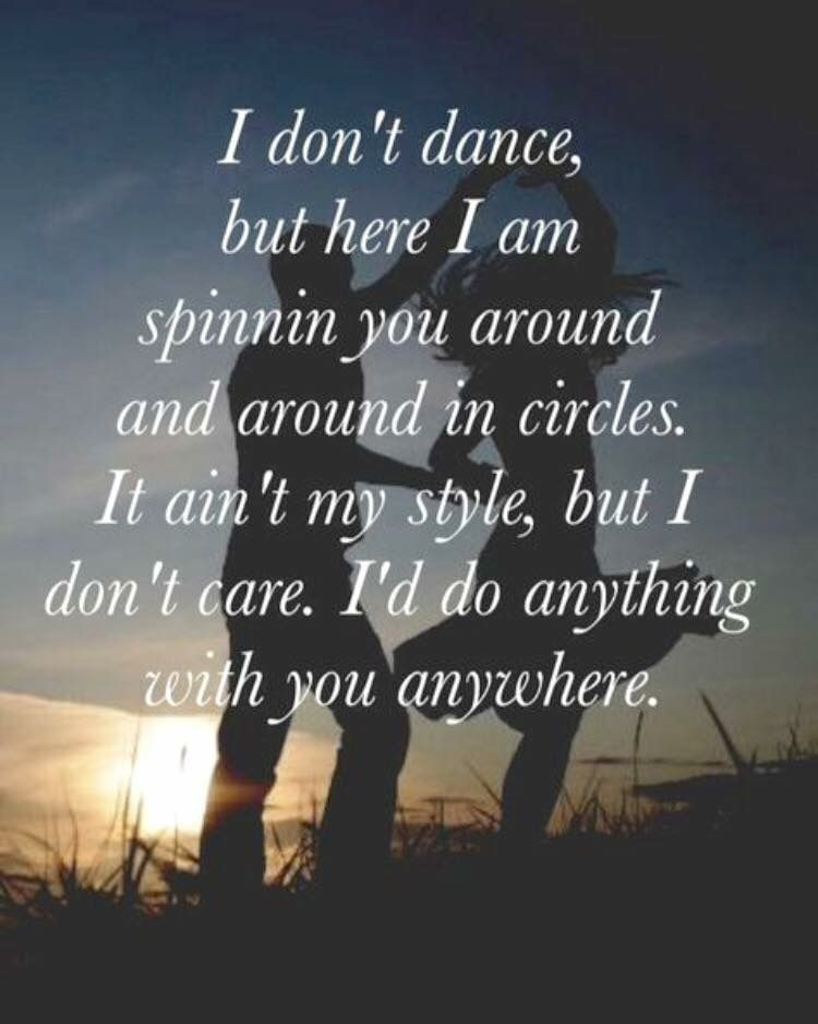 I don't dance but here I am spinnin you around and around in ...