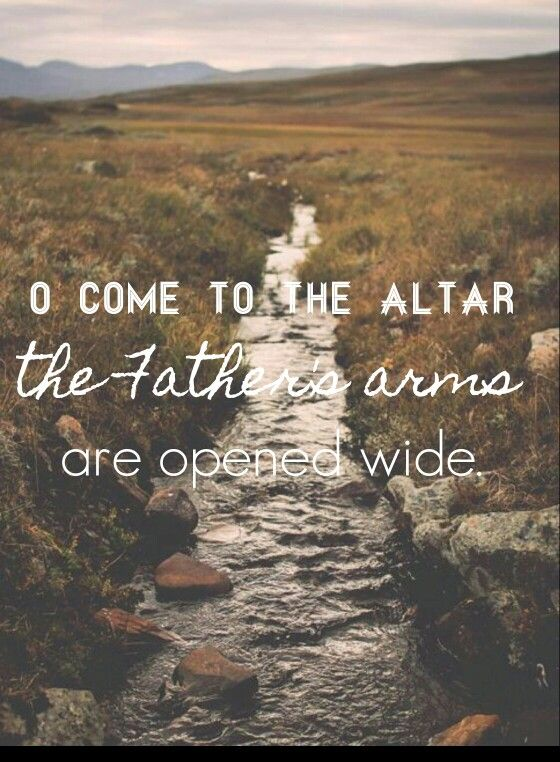 O come to the altar the Father's arms are open wide  | Song