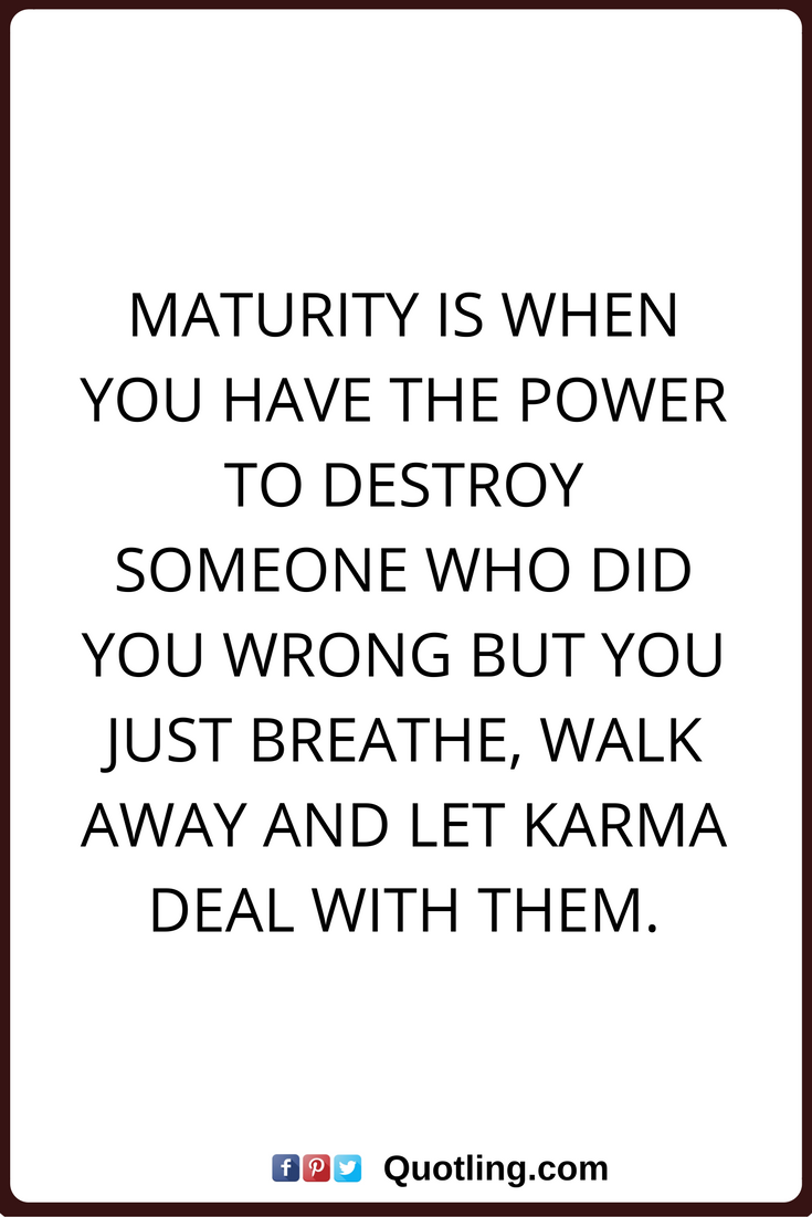 Karma Quotes New Karma Quotes Maturity Is When You Have The Power To Destroy Someone . Review