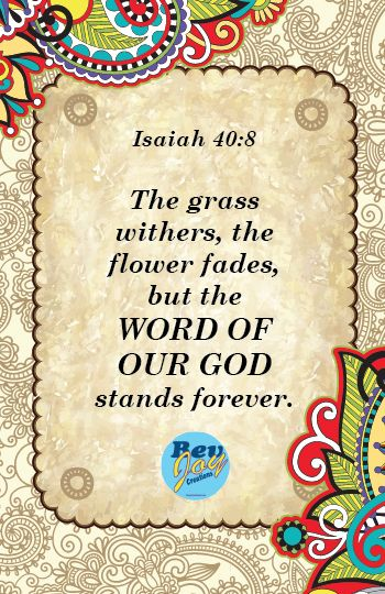 """Isaiah 40:8-The grass withers, the flower fades, but the word of our God stands forever."""""""