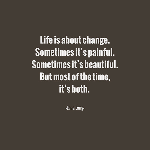 Quotes On Change: Life Is About Change. Sometimes It's Painful. Sometimes It