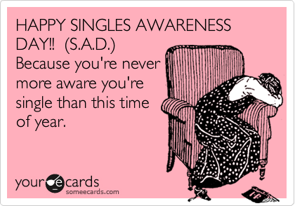 Happy Singles Awareness Day S A D Valentines Day Is Stupid