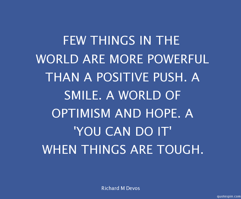 Few things in the world are more powerful than a positive push. a smile. a world of optimism and hope. a you can do it when things are tough