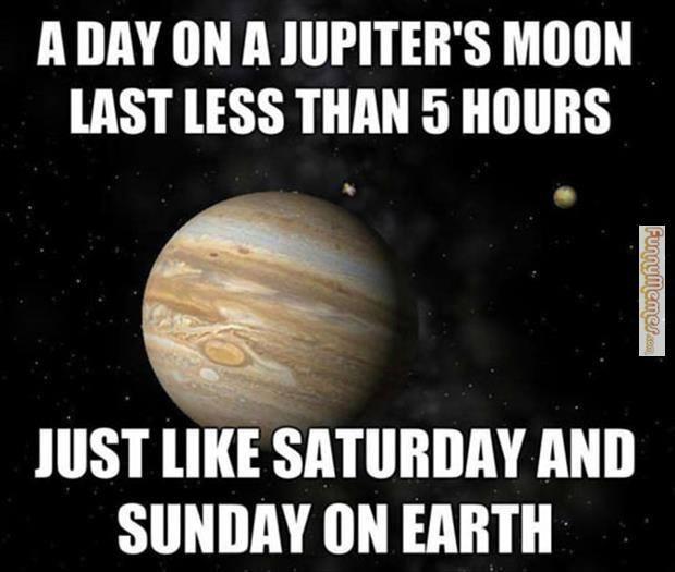 FunnyMemes.com • Funny memes - Day on Jupiter's Moon | Funny saturday memes, Saturday memes, Weekend meme