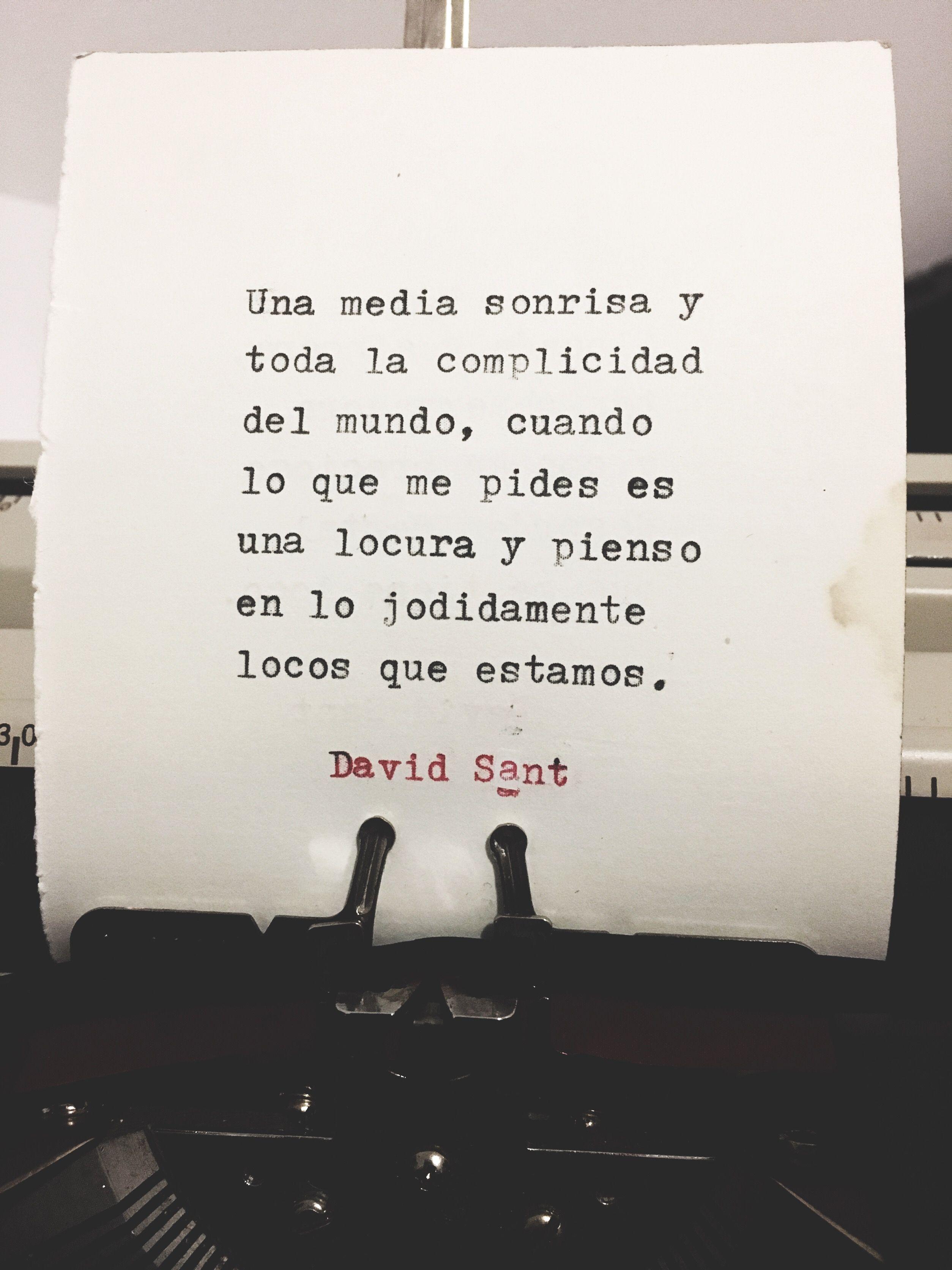 Una media sonrisa y toda la complicidad del mundo, cuando lo que me pides es una locura y pienso en lo jodidamente locos que estamos. - David Sant