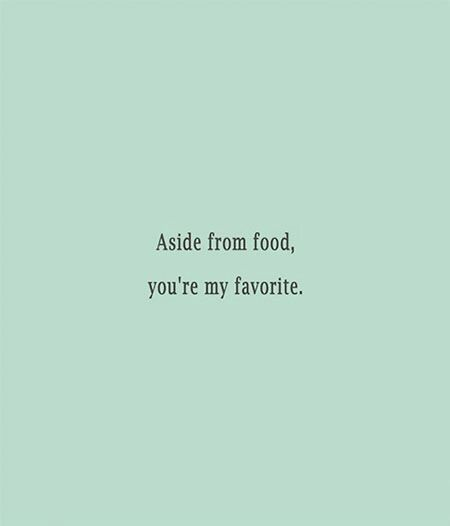 Aside From Food You Re My Favorite Funny Quotes Creativity Quotes Food And Friends Quotes