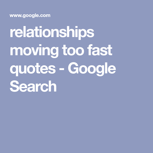relationships moving too fast quotes - Google Search | Quotes | Fast
