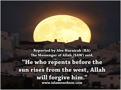 "Abu Hurayrah (RA) narrated: The Messenger of Allah (SAW) said, ""He who repents before the sun rises from the west, Allah will forgive him"". [Muslim] - Hadith - www.islamourdeen.com"