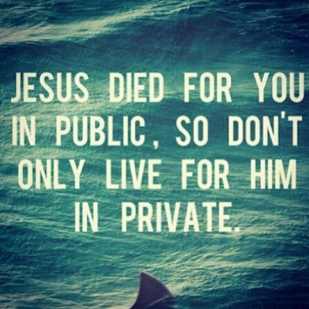 Jesus died for you in public , so don't only live for HIM in private. Amen! Mark 8:38 For whoever is ashamed of Me and My words in this adulterous and sinful generation, of him the Son of Man also will be ashamed when He comes in the glory of His Father with the holy angels.""