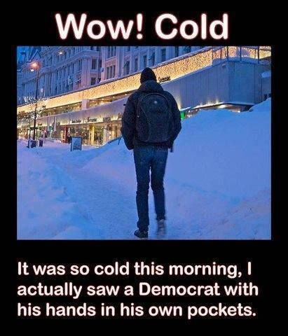 Wow!  Cold.  It was so cold this morning, I actually saw a Democrat with his hands in his own pockets.