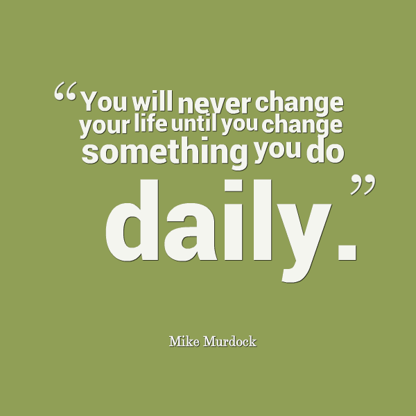 """You will never change your life until you change something you do daily."" -Mike Murdock"