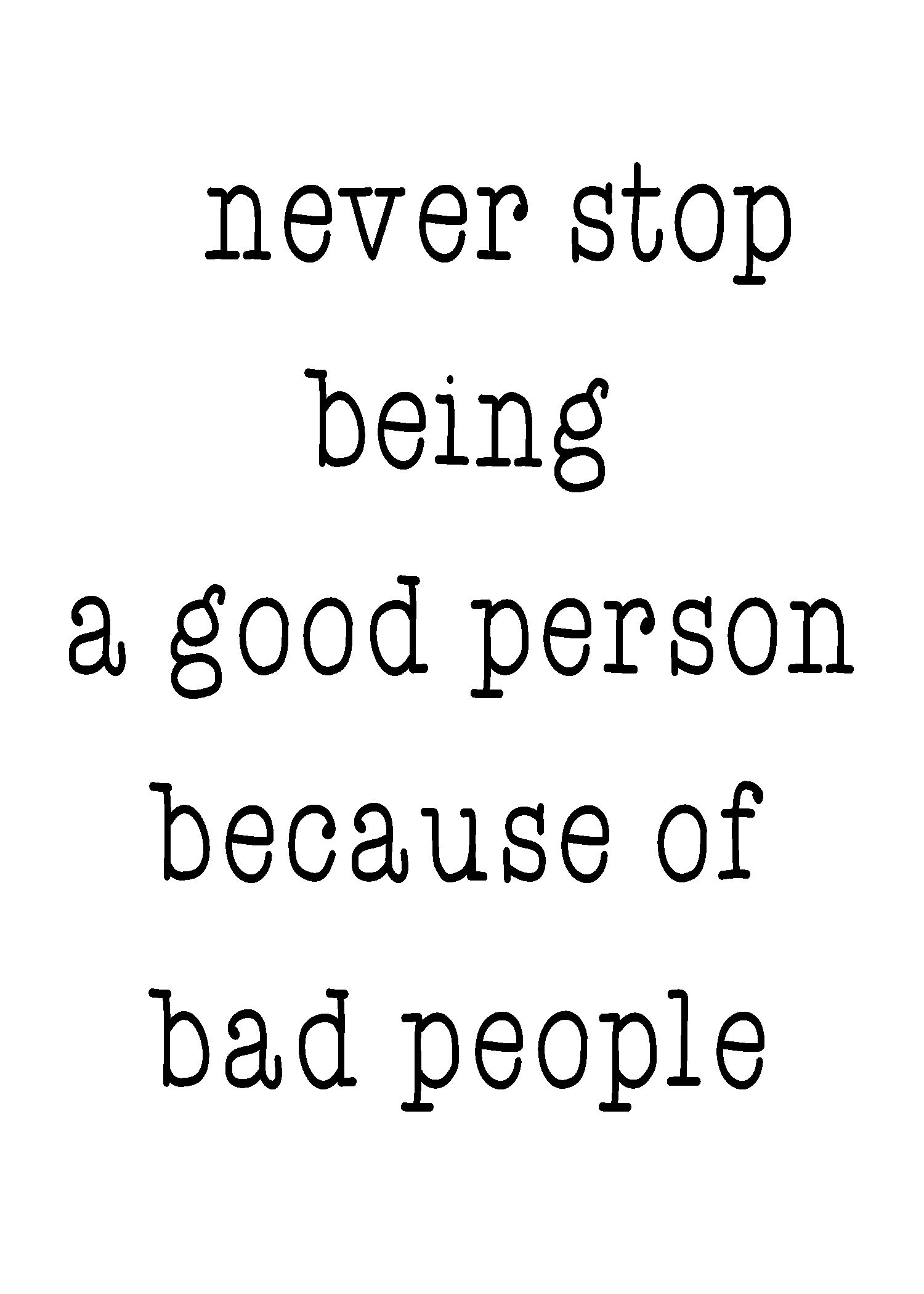 Never stop being a good person because of bad people, life ...