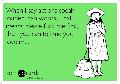 Free And Funny Flirting Ecard: When I Say Actions Speak Louder Than Words.  That Means Please Fuck Me First, Then You Can Tell Me You Love Me.