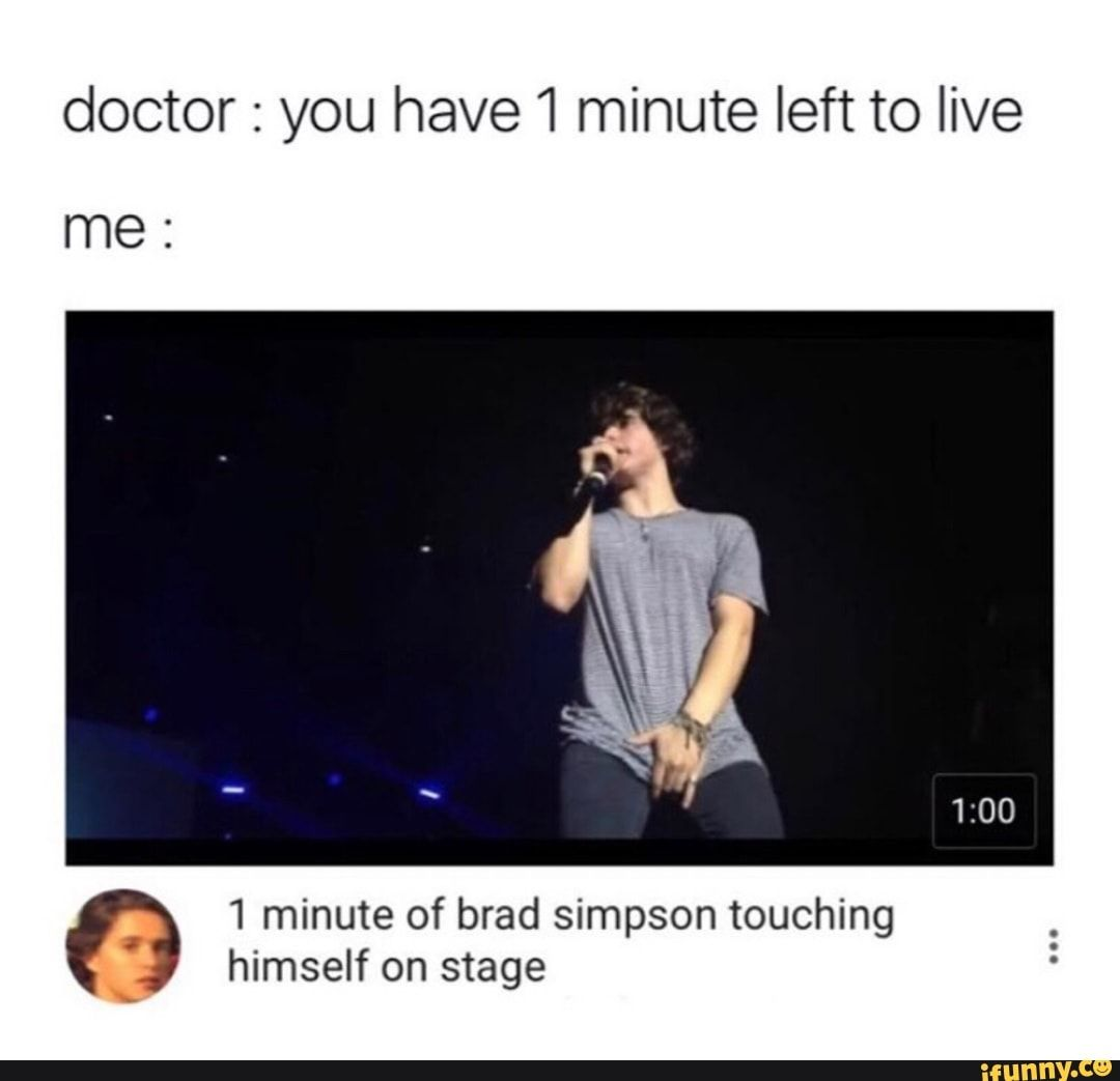 Doctor You Have1 Minute Left To Live Me 1 Minute Of Brad Simpson Touching Himself On Stage Ifunny In 2021 Brad Simpson Memes Popular Memes