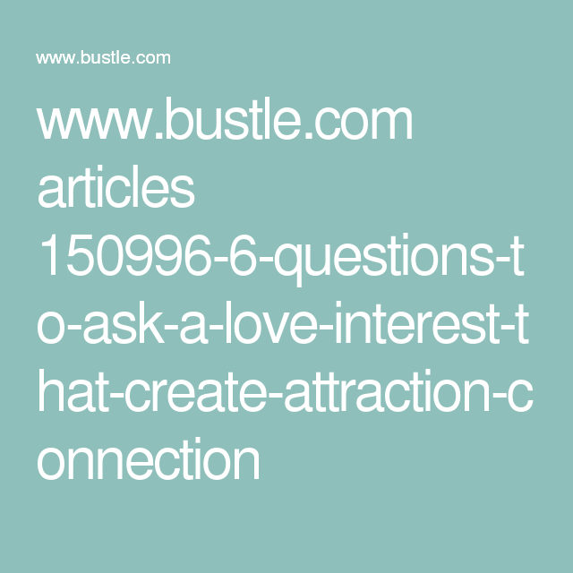 www.bustle.com articles 150996-6-questions-to-ask-a-love-interest-that-create-attraction-connection