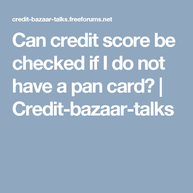can credit score be checked if i do not have a pan card