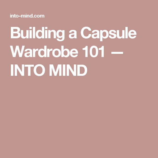 Building a Capsule Wardrobe 101 — INTO MIND