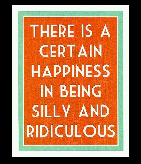 There Is A Certain Happiness In Being Silly And Ridiculous