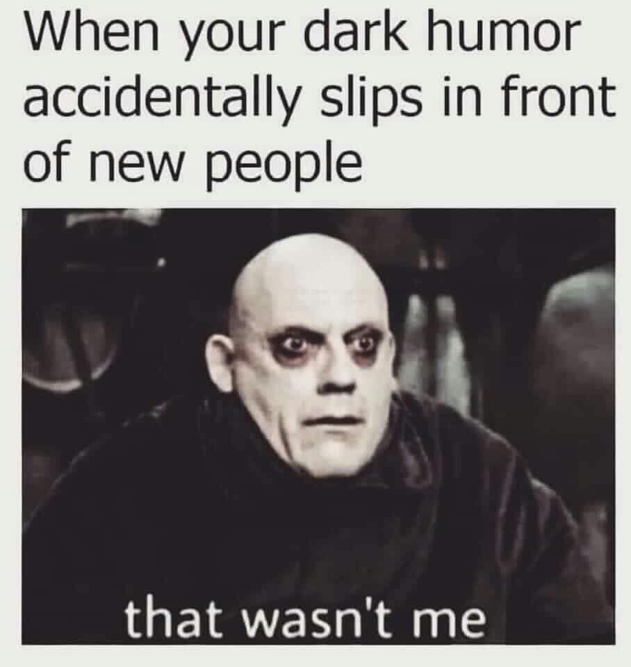 Dark Humour Uncle Fester Humor Inappropriate Memes Sarcastic Dark Humour Memes