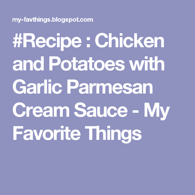 #Recipe : Chicken and Potatoes with Garlic Parmesan Cream Sauce - My Favorite Things