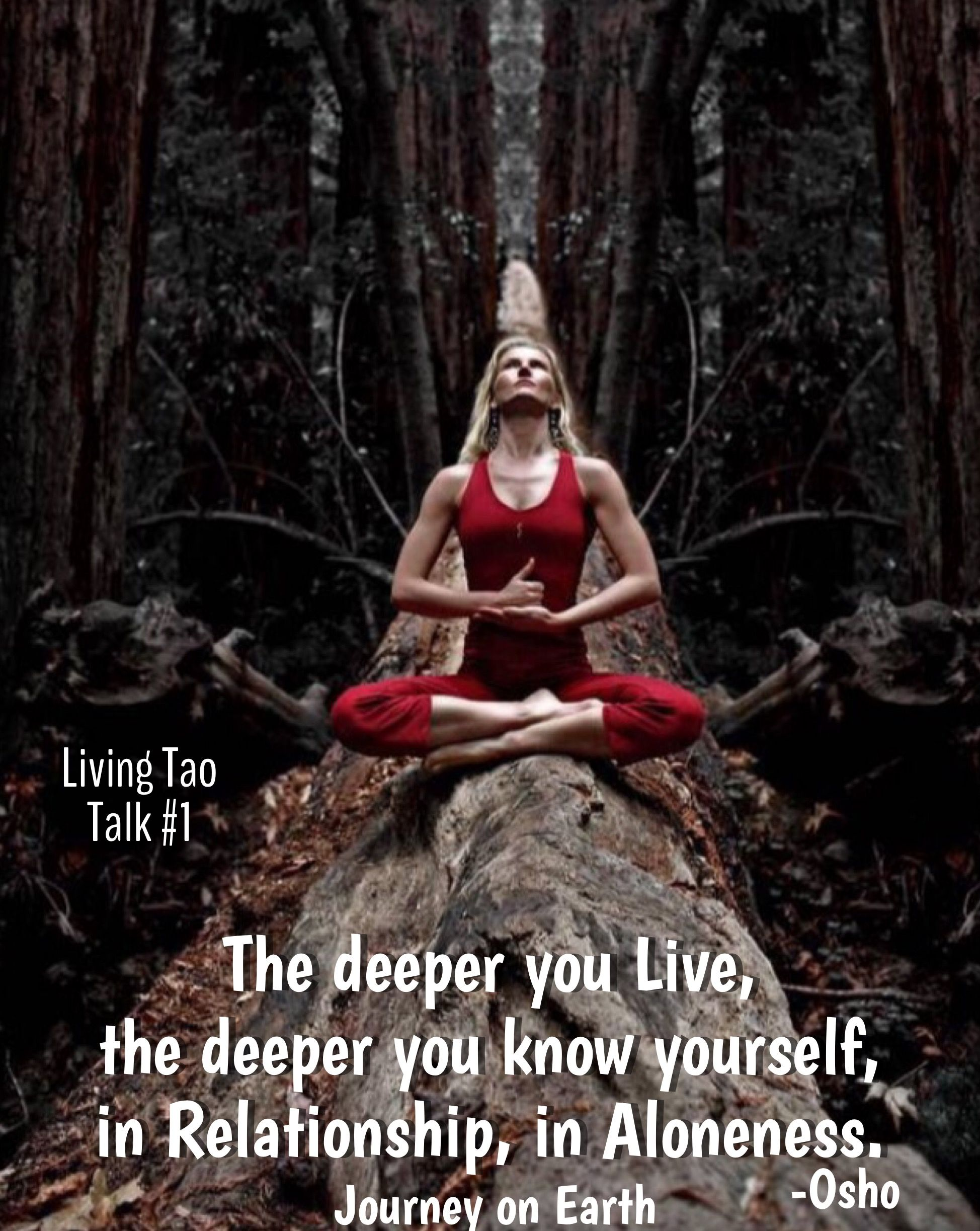 The deeper you Live, the deeper you know yourself, in Relationship, in Aloneness. Osho, Living Tao, Talk #1