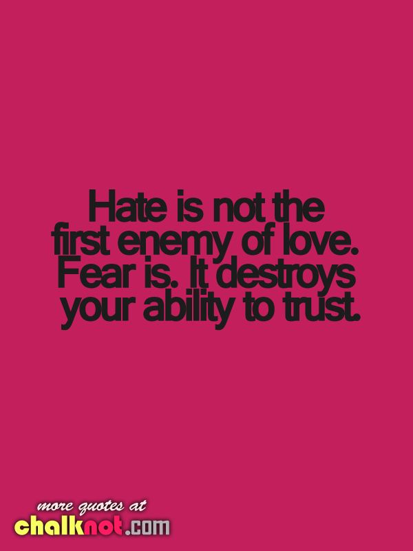 Hate is not the first enemy of love.  its FEARS coz it destroys your ability to TRUST