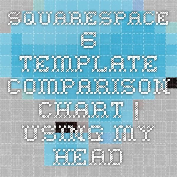 Squarespace 6 Template Comparison Chart | Using My Head | :||: Home ...