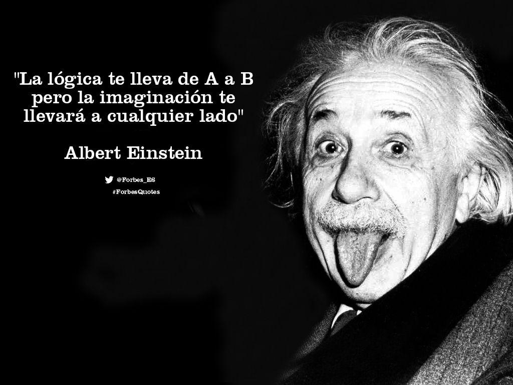 La Lógica Te Lleva De A A B Pero La Imaginación Te Llevará A Cualquier Lado Alberteinstein Forbesquotes Einstein Frases Motivadoras Frases Celebres