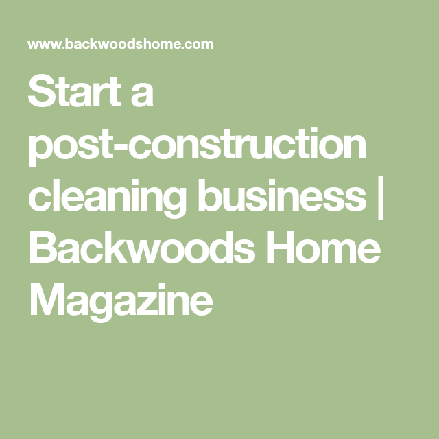 Start a post construction cleaning business backwoods home start a post construction cleaning business backwoods home magazine fandeluxe Images