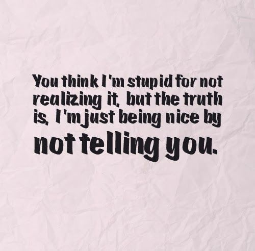 You Think I M Stupid For Not Realizing It But The Truth Is I M Just Being Nice By Not Telling You Stupid Quotes I Know The Truth I Know More Than
