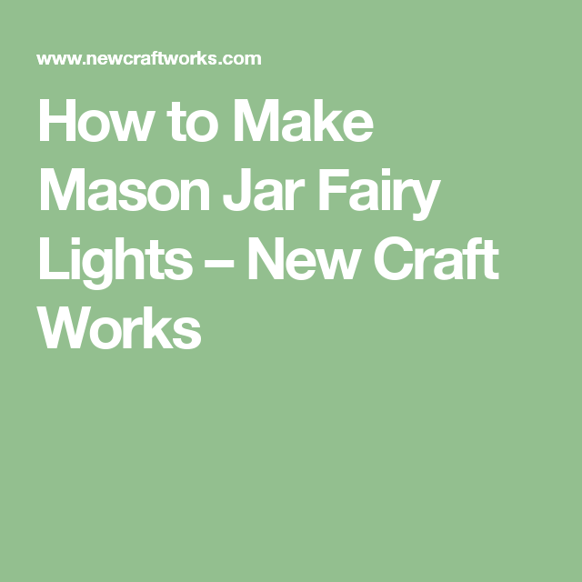 How to Make Mason Jar Fairy Lights – New Craft Works
