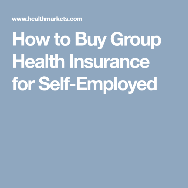 How To Buy Group Health Insurance For Self Employed Workers Buy Health Insurance Group Health Insurance Health Insurance
