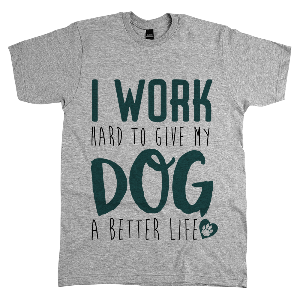 Work Hard To Give My Dog A Better Life I Work Hard To Give My Dog A Better LifeI Work Hard To Give My Dog A Better Life