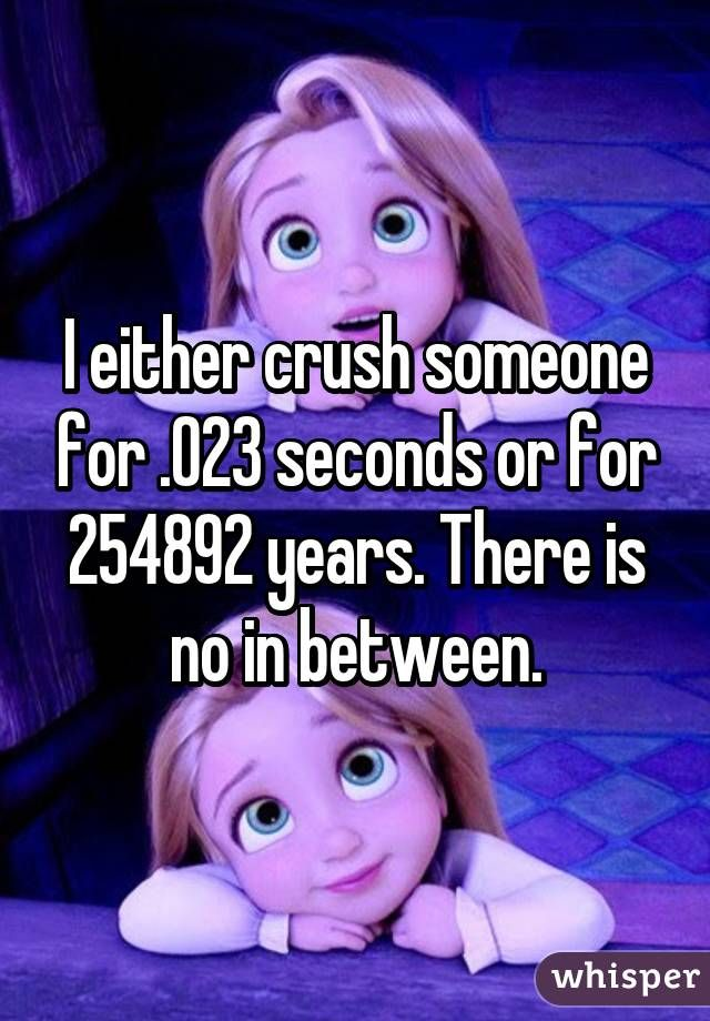 I either crush someone for 023 seconds or for years