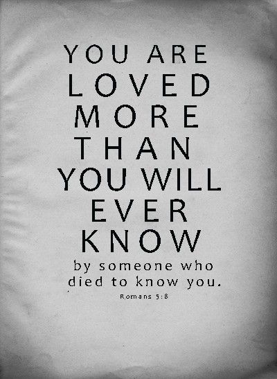 You are loved more than you will ever know by someone who died to know you. (Romans 5:8 - But God demonstrates His own love toward us, in that while we were still sinners, Christ died for us.)