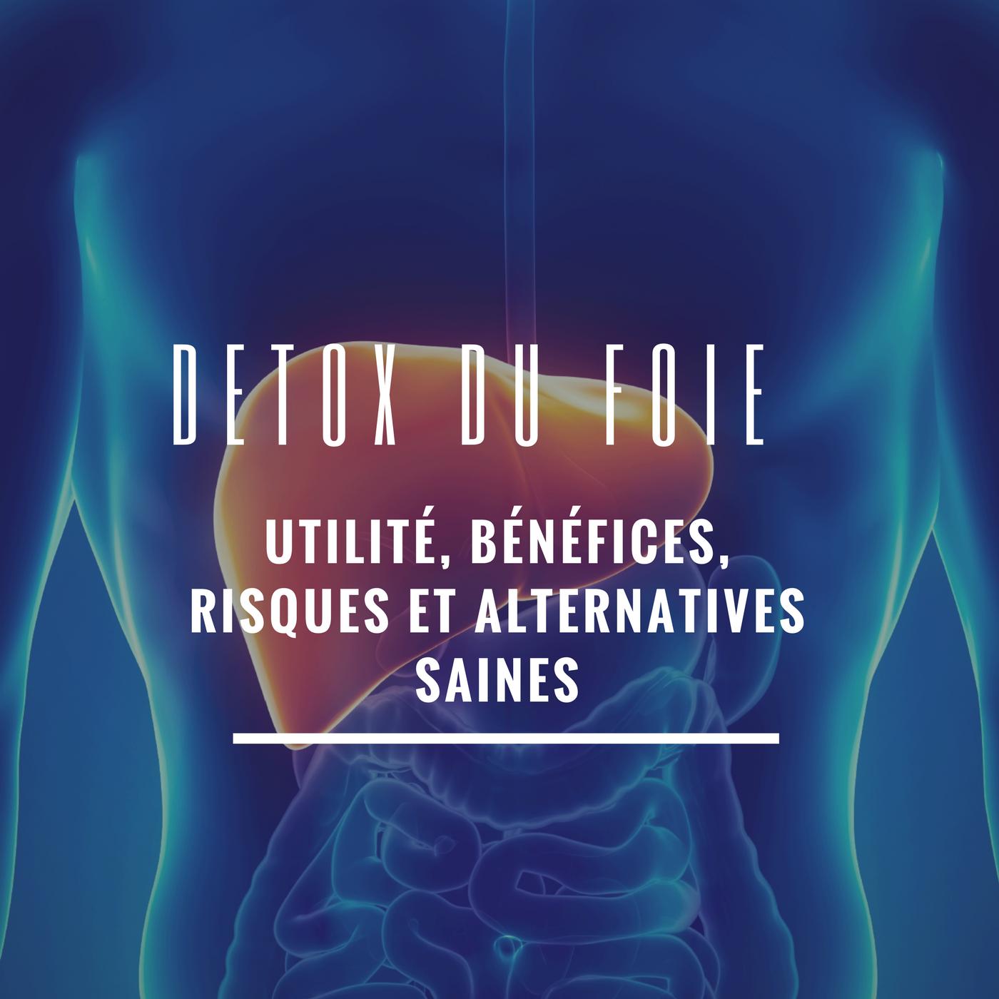 Detox du foie : utilité, bénéfices, risques et