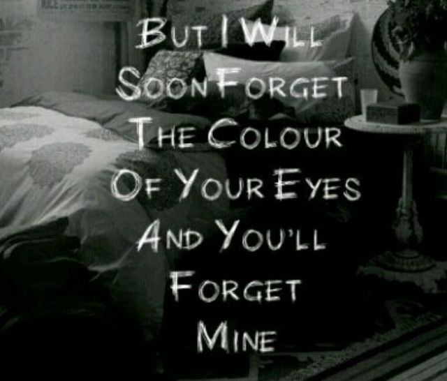 But I will soon forget the color of your eyes..