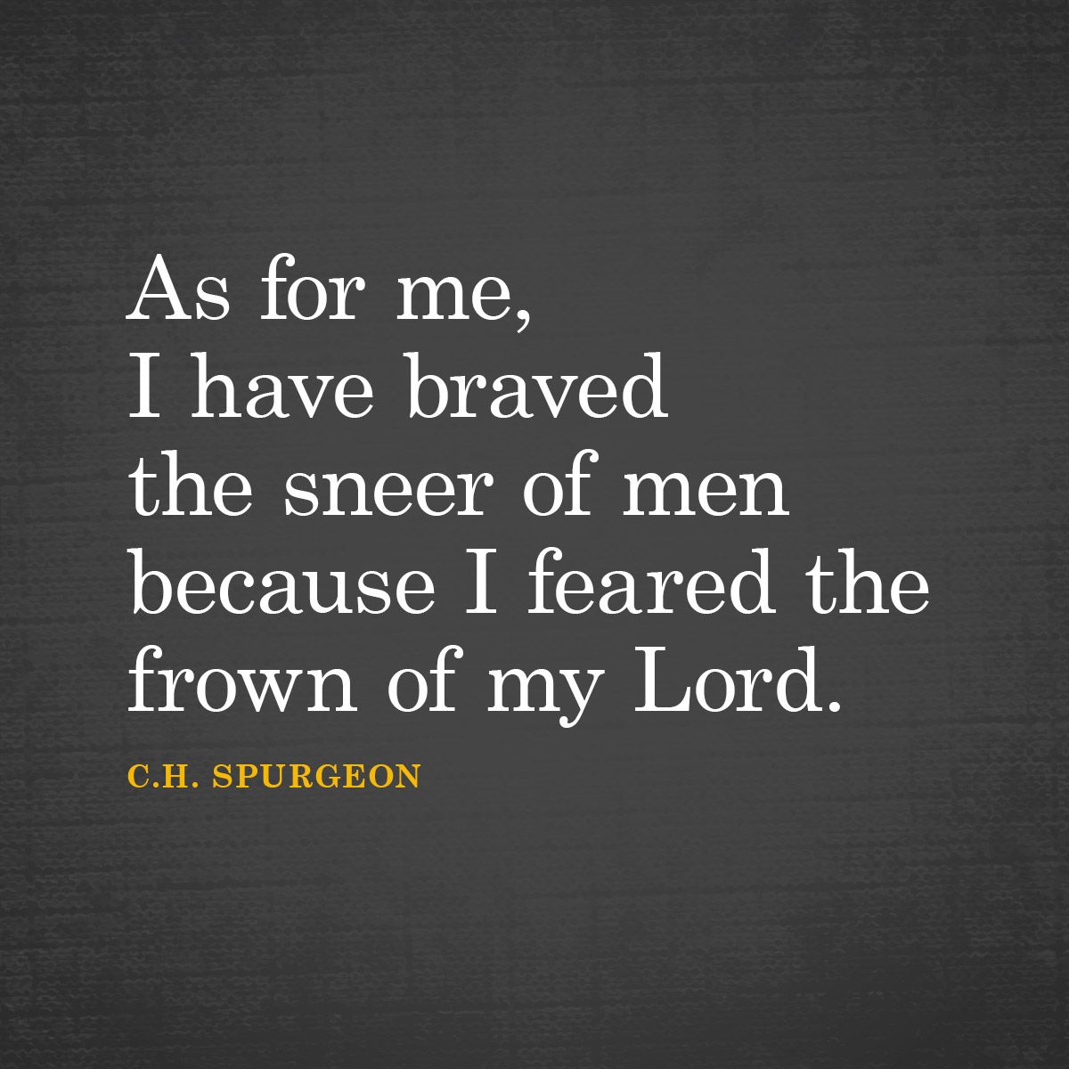 As For Me I Have Braved The Sneer Of Men Because I Feared The Frown Of My Lord C H Spurgeon