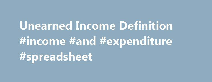 Unearned Income Definition #income #and #expenditure #spreadsheet