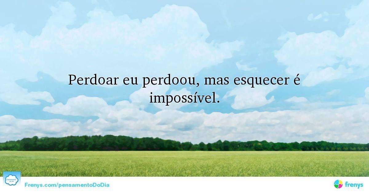 Perdoar eu perdoou, mas esquecer é impossível. #Conselhos #Sabedoria #pensamentododia